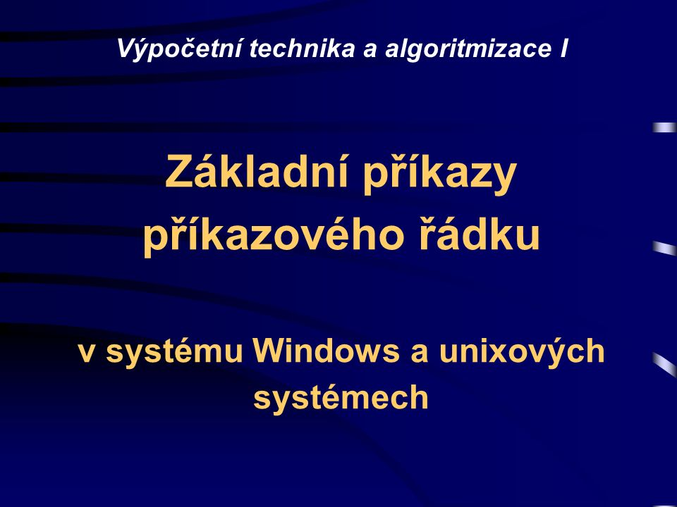 Výpočetní technika a algoritmizace I Základní příkazy příkazového řádku v systému Windows a unixových systémech