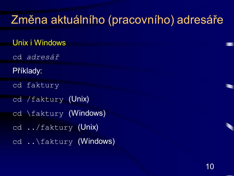 10 Unix i Windows cd adresář Příklady: cd faktury cd /faktury (Unix) cd \faktury (Windows) cd../faktury (Unix) cd..\faktury (Windows) Změna aktuálního (pracovního) adresáře