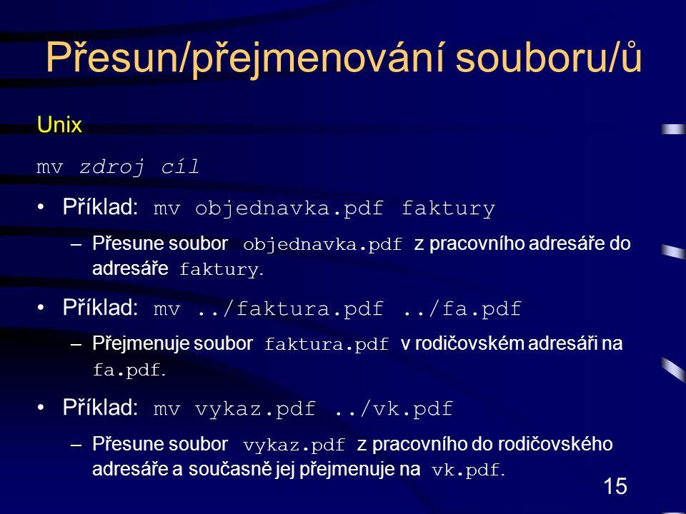 15 Unix mv zdroj cíl Příklad: mv objednavka.pdf faktury –Přesune soubor objednavka.pdf z pracovního adresáře do adresáře faktury.