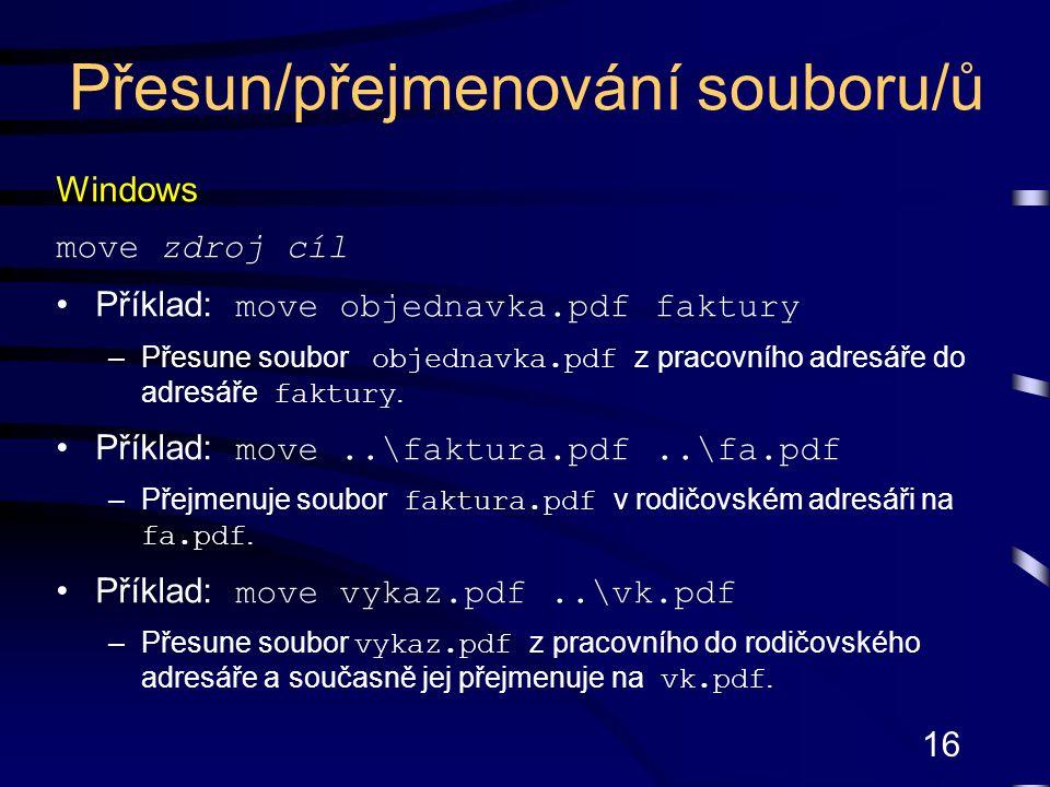 16 Windows move zdroj cíl Příklad: move objednavka.pdf faktury –Přesune soubor objednavka.pdf z pracovního adresáře do adresáře faktury.