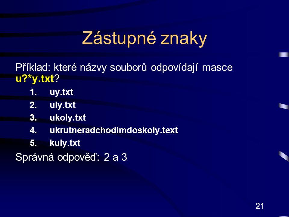 21 Zástupné znaky Příklad: které názvy souborů odpovídají masce u?*y.txt.