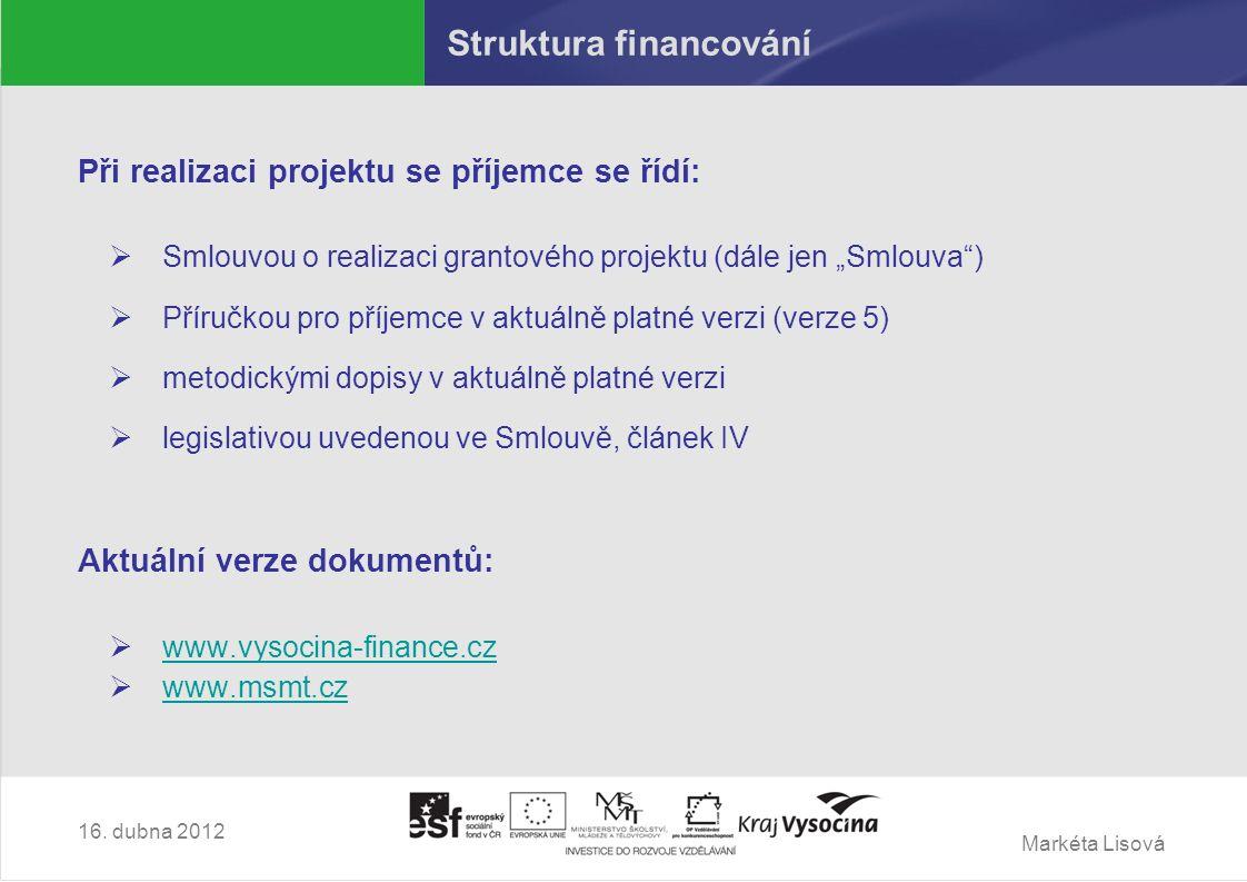 """Markéta Lisová Struktura financování Při realizaci projektu se příjemce se řídí:  Smlouvou o realizaci grantového projektu (dále jen """"Smlouva )  Příručkou pro příjemce v aktuálně platné verzi (verze 5)  metodickými dopisy v aktuálně platné verzi  legislativou uvedenou ve Smlouvě, článek IV Aktuální verze dokumentů:  www.vysocina-finance.cz www.vysocina-finance.cz  www.msmt.cz www.msmt.cz 16."""