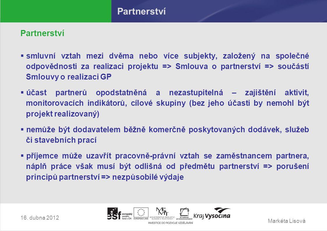 Markéta Lisová Partnerství  smluvní vztah mezi dvěma nebo více subjekty, založený na společné odpovědnosti za realizaci projektu => Smlouva o partnerství => součástí Smlouvy o realizaci GP  účast partnerů opodstatněná a nezastupitelná – zajištění aktivit, monitorovacích indikátorů, cílové skupiny (bez jeho účasti by nemohl být projekt realizovaný)  nemůže být dodavatelem běžně komerčně poskytovaných dodávek, služeb či stavebních prací  příjemce může uzavřít pracovně-právní vztah se zaměstnancem partnera, náplň práce však musí být odlišná od předmětu partnerství => porušení principů partnerství => nezpůsobilé výdaje 16.