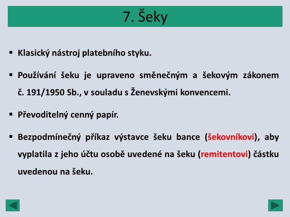 7. Šeky  Klasický nástroj platebního styku.  Používání šeku je upraveno směnečným a šekovým zákonem č. 191/1950 Sb., v souladu s Ženevskými konvence
