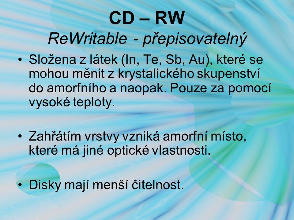 CD – RW ReWritable - přepisovatelný Složena z látek (In, Te, Sb, Au), které se mohou měnit z krystalického skupenství do amorfního a naopak.