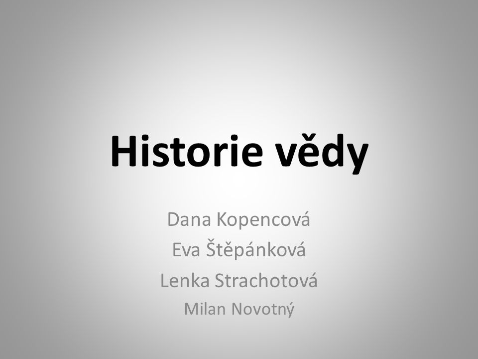 Historie vědy Dana Kopencová Eva Štěpánková Lenka Strachotová Milan Novotný