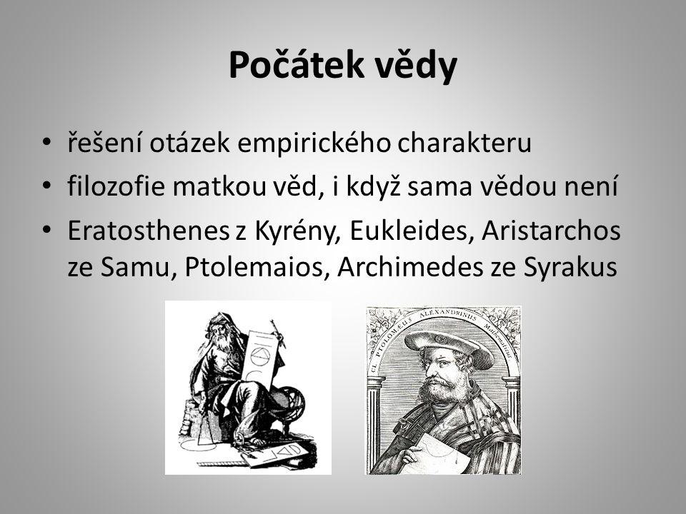 Počátek vědy řešení otázek empirického charakteru filozofie matkou věd, i když sama vědou není Eratosthenes z Kyrény, Eukleides, Aristarchos ze Samu, Ptolemaios, Archimedes ze Syrakus