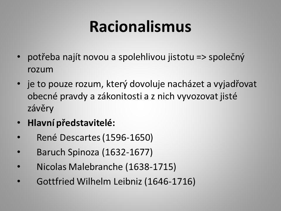 Racionalismus potřeba najít novou a spolehlivou jistotu => společný rozum je to pouze rozum, který dovoluje nacházet a vyjadřovat obecné pravdy a zákonitosti a z nich vyvozovat jisté závěry Hlavní představitelé: René Descartes (1596-1650) Baruch Spinoza (1632-1677) Nicolas Malebranche (1638-1715) Gottfried Wilhelm Leibniz (1646-1716)