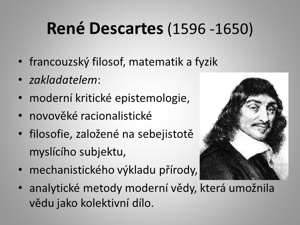 René Descartes (1596 -1650) francouzský filosof, matematik a fyzik zakladatelem: moderní kritické epistemologie, novověké racionalistické filosofie, založené na sebejistotě myslícího subjektu, mechanistického výkladu přírody, analytické metody moderní vědy, která umožnila vědu jako kolektivní dílo.
