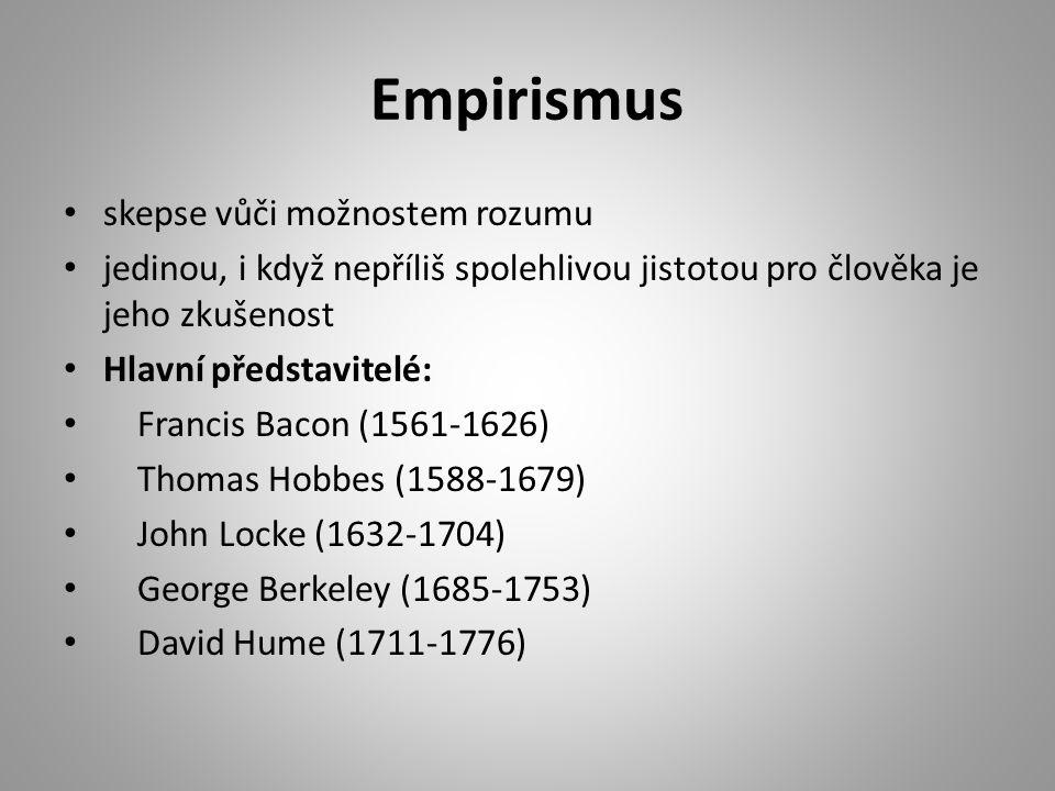 Empirismus skepse vůči možnostem rozumu jedinou, i když nepříliš spolehlivou jistotou pro člověka je jeho zkušenost Hlavní představitelé: Francis Bacon (1561-1626) Thomas Hobbes (1588-1679) John Locke (1632-1704) George Berkeley (1685-1753) David Hume (1711-1776)