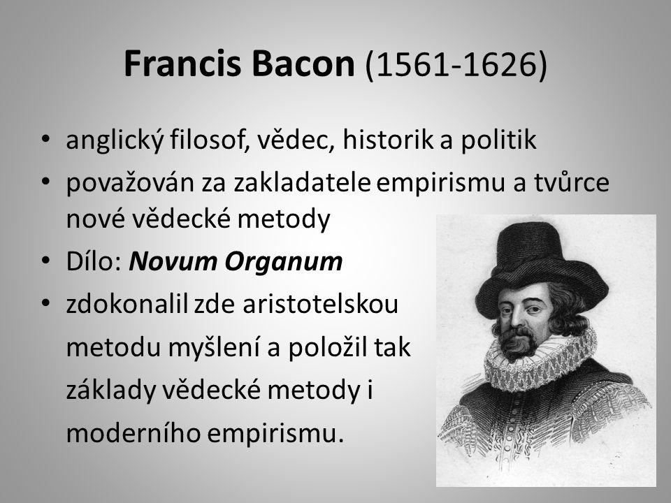 Francis Bacon (1561-1626) anglický filosof, vědec, historik a politik považován za zakladatele empirismu a tvůrce nové vědecké metody Dílo: Novum Organum zdokonalil zde aristotelskou metodu myšlení a položil tak základy vědecké metody i moderního empirismu.
