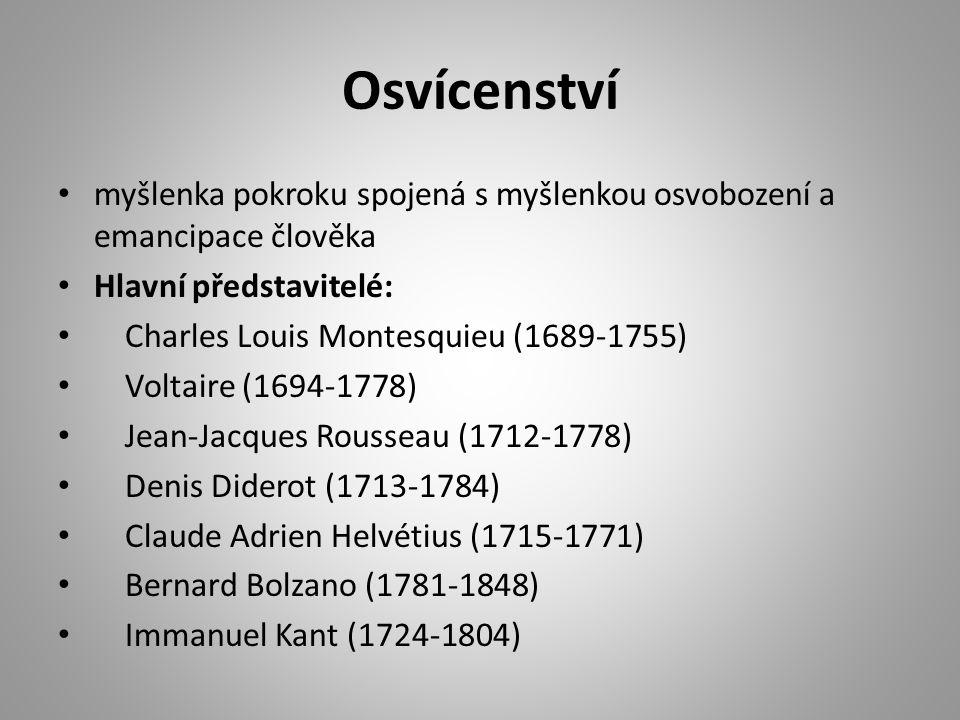 Osvícenství myšlenka pokroku spojená s myšlenkou osvobození a emancipace člověka Hlavní představitelé: Charles Louis Montesquieu (1689-1755) Voltaire (1694-1778) Jean-Jacques Rousseau (1712-1778) Denis Diderot (1713-1784) Claude Adrien Helvétius (1715-1771) Bernard Bolzano (1781-1848) Immanuel Kant (1724-1804)