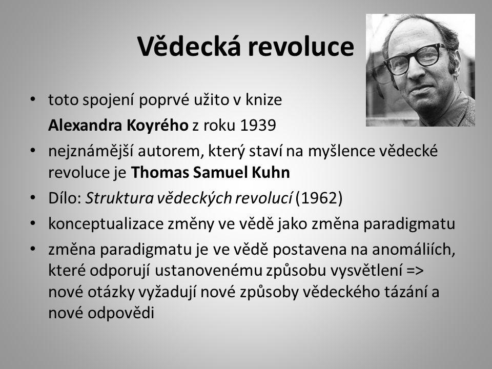 Vědecká revoluce toto spojení poprvé užito v knize Alexandra Koyrého z roku 1939 nejznámější autorem, který staví na myšlence vědecké revoluce je Thomas Samuel Kuhn Dílo: Struktura vědeckých revolucí (1962) konceptualizace změny ve vědě jako změna paradigmatu změna paradigmatu je ve vědě postavena na anomáliích, které odporují ustanovenému způsobu vysvětlení => nové otázky vyžadují nové způsoby vědeckého tázání a nové odpovědi