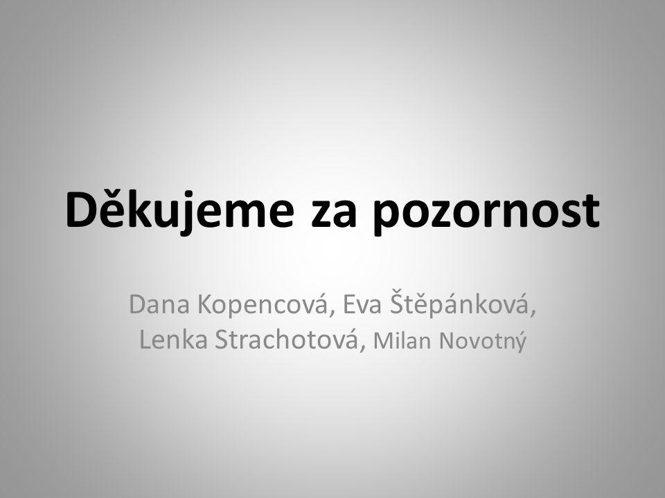 Děkujeme za pozornost Dana Kopencová, Eva Štěpánková, Lenka Strachotová, Milan Novotný
