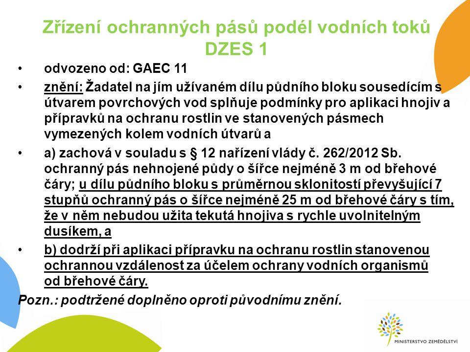 Zřízení ochranných pásů podél vodních toků DZES 1 odvozeno od: GAEC 11 znění: Žadatel na jím užívaném dílu půdního bloku sousedícím s útvarem povrchových vod splňuje podmínky pro aplikaci hnojiv a přípravků na ochranu rostlin ve stanovených pásmech vymezených kolem vodních útvarů a a) zachová v souladu s § 12 nařízení vlády č.