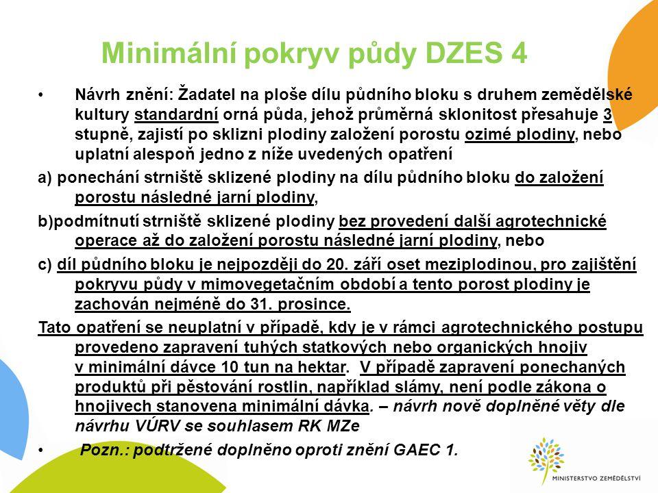 Minimální pokryv půdy DZES 4 Návrh znění: Žadatel na ploše dílu půdního bloku s druhem zemědělské kultury standardní orná půda, jehož průměrná sklonitost přesahuje 3 stupně, zajistí po sklizni plodiny založení porostu ozimé plodiny, nebo uplatní alespoň jedno z níže uvedených opatření a) ponechání strniště sklizené plodiny na dílu půdního bloku do založení porostu následné jarní plodiny, b)podmítnutí strniště sklizené plodiny bez provedení další agrotechnické operace až do založení porostu následné jarní plodiny, nebo c) díl půdního bloku je nejpozději do 20.