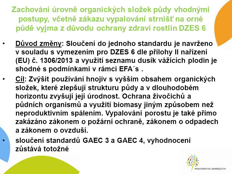 Zachování úrovně organických složek půdy vhodnými postupy, včetně zákazu vypalování strnišť na orné půdě vyjma z důvodu ochrany zdraví rostlin DZES 6 Důvod změny: Sloučení do jednoho standardu je navrženo v souladu s vymezením pro DZES 6 dle přílohy II nařízení (EU) č.
