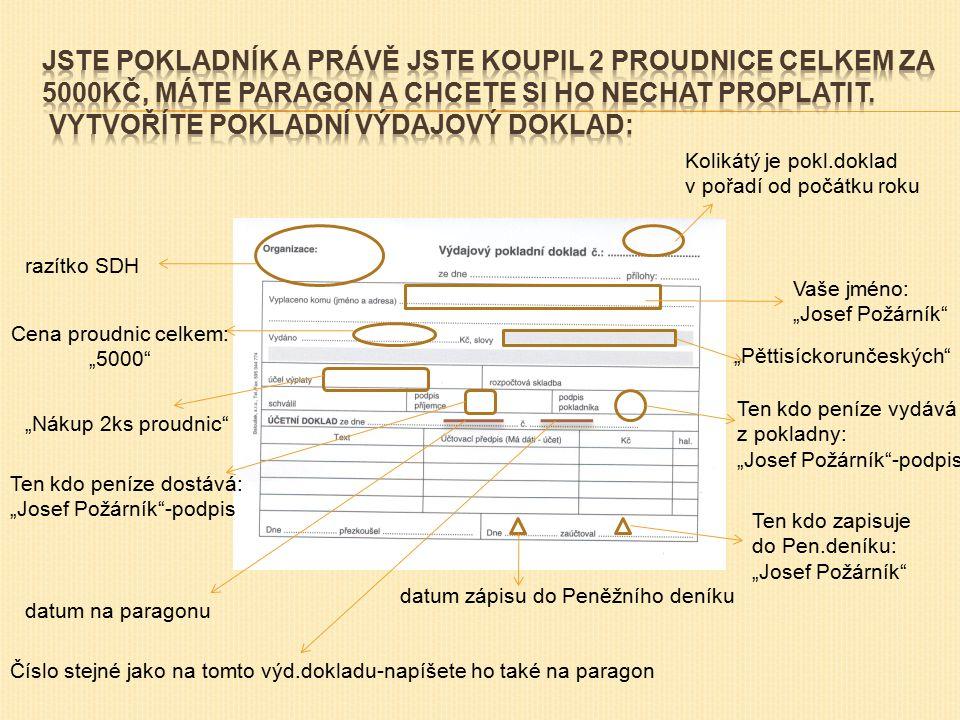 """razítko SDH Vaše jméno: """"Josef Požárník Cena proudnic celkem: """"5000 """"Pěttisíckorunčeských """"Nákup 2ks proudnic Ten kdo peníze dostává: """"Josef Požárník -podpis Ten kdo peníze vydává z pokladny: """"Josef Požárník -podpis Kolikátý je pokl.doklad v pořadí od počátku roku datum na paragonu Číslo stejné jako na tomto výd.dokladu-napíšete ho také na paragon datum zápisu do Peněžního deníku Ten kdo zapisuje do Pen.deníku: """"Josef Požárník"""
