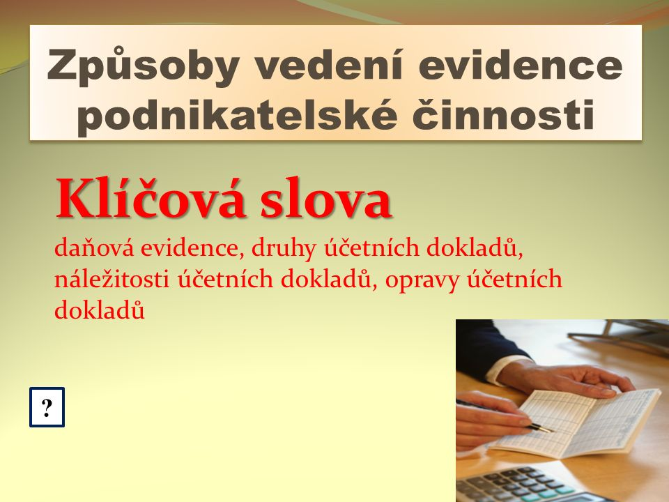 Způsoby vedení evidence podnikatelské činnosti ? Klíčová slova daňová evidence, druhy účetních dokladů, náležitosti účetních dokladů, opravy účetních