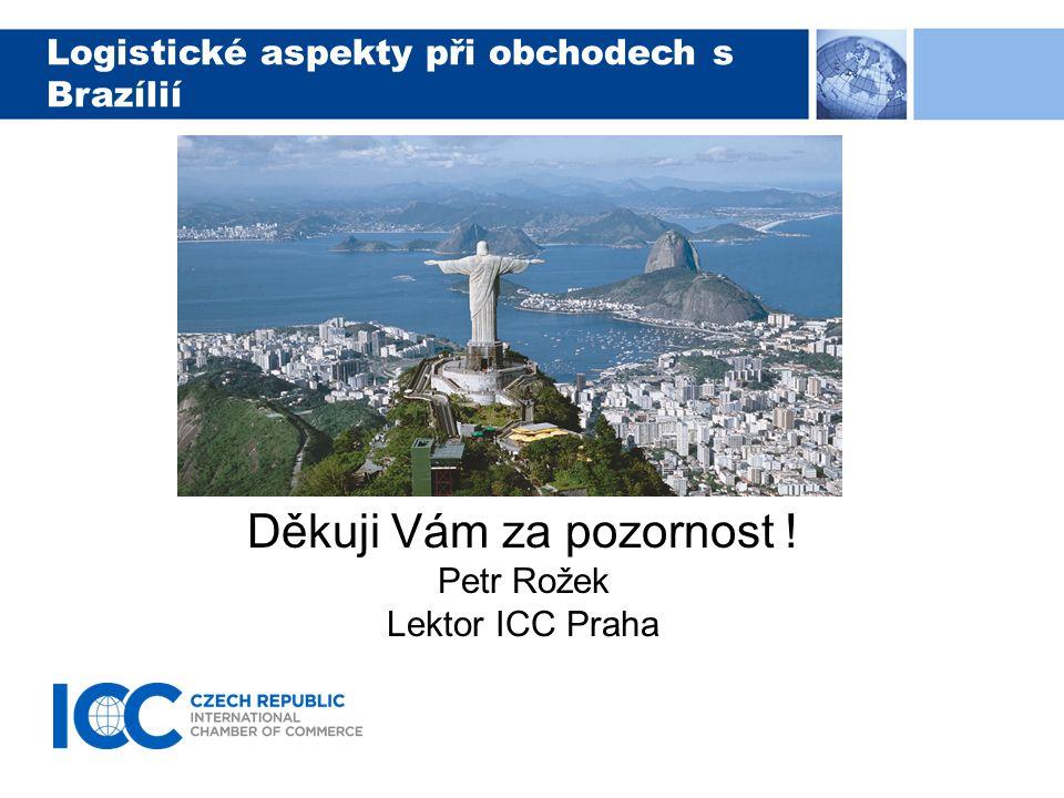 Logistické aspekty při obchodech s Brazílií Děkuji Vám za pozornost ! Petr Rožek Lektor ICC Praha