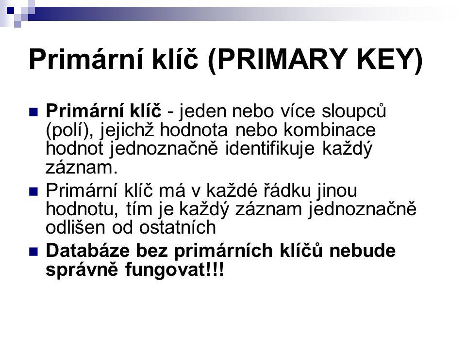 Primární klíč (PRIMARY KEY) Primární klíč - jeden nebo více sloupců (polí), jejichž hodnota nebo kombinace hodnot jednoznačně identifikuje každý záznam.
