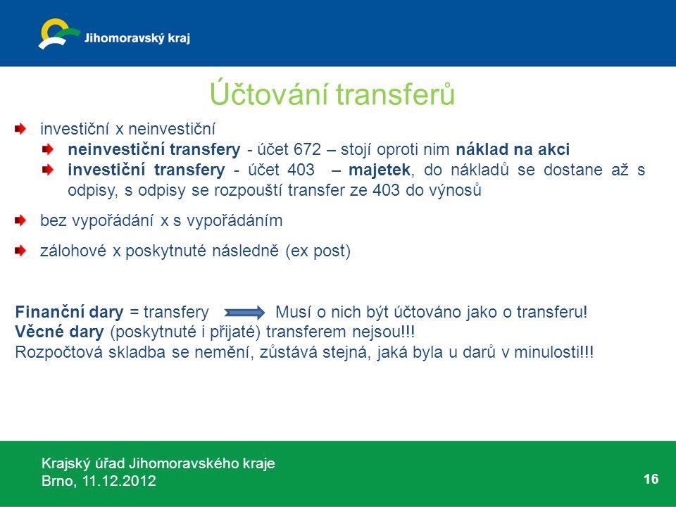 Krajský úřad Jihomoravského kraje Brno, 11.12.2012 16 Účtování transferů investiční x neinvestiční neinvestiční transfery - účet 672 – stojí oproti ni