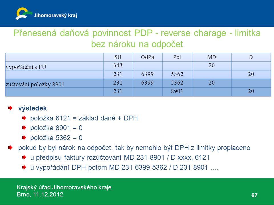 Krajský úřad Jihomoravského kraje Brno, 11.12.2012 Přenesená daňová povinnost PDP - reverse charage - limitka bez nároku na odpočet 67 výsledek položk