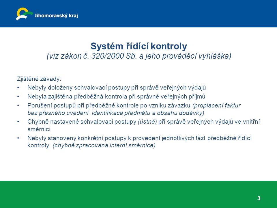 Zjištěné závady: Nebyly doloženy schvalovací postupy při správě veřejných výdajů Nebyla zajištěna předběžná kontrola při správně veřejných příjmů Porušení postupů při předběžné kontrole po vzniku závazku (proplacení faktur bez přesného uvedení identifikace předmětu a obsahu dodávky) Chybně nastavené schvalovací postupy (ústně) při správě veřejných výdajů ve vnitřní směrnici Nebyly stanoveny konkrétní postupy k provedení jednotlivých fází předběžné řídící kontroly (chybně zpracovaná interní směrnice) 3 Systém řídící kontroly (viz zákon č.