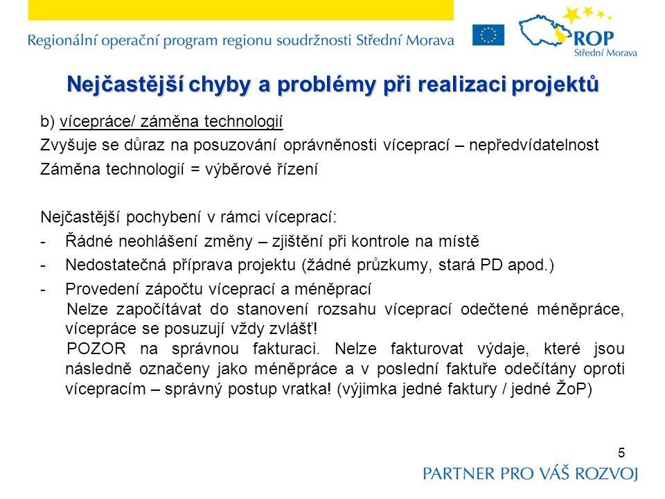 Nejčastější chyby a problémy při realizaci projektů b) vícepráce/ záměna technologií Zvyšuje se důraz na posuzování oprávněnosti víceprací – nepředvídatelnost Záměna technologií = výběrové řízení Nejčastější pochybení v rámci víceprací: -Řádné neohlášení změny – zjištění při kontrole na místě -Nedostatečná příprava projektu (žádné průzkumy, stará PD apod.) -Provedení zápočtu víceprací a méněprací Nelze započítávat do stanovení rozsahu víceprací odečtené méněpráce, vícepráce se posuzují vždy zvlášť.