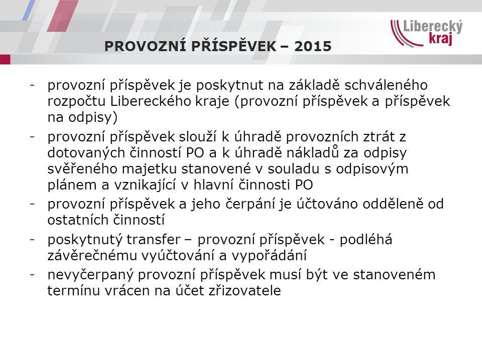 PROVOZNÍ PŘÍSPĚVEK – 2015 -provozní příspěvek je poskytnut na základě schváleného rozpočtu Libereckého kraje (provozní příspěvek a příspěvek na odpisy) -provozní příspěvek slouží k úhradě provozních ztrát z dotovaných činností PO a k úhradě nákladů za odpisy svěřeného majetku stanovené v souladu s odpisovým plánem a vznikající v hlavní činnosti PO -provozní příspěvek a jeho čerpání je účtováno odděleně od ostatních činností -poskytnutý transfer – provozní příspěvek - podléhá závěrečnému vyúčtování a vypořádání -nevyčerpaný provozní příspěvek musí být ve stanoveném termínu vrácen na účet zřizovatele