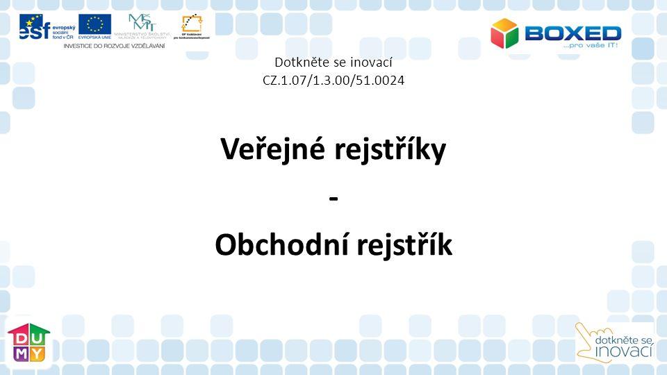 Dotkněte se inovací CZ.1.07/1.3.00/51.0024 Veřejné rejstříky - Obchodní rejstřík