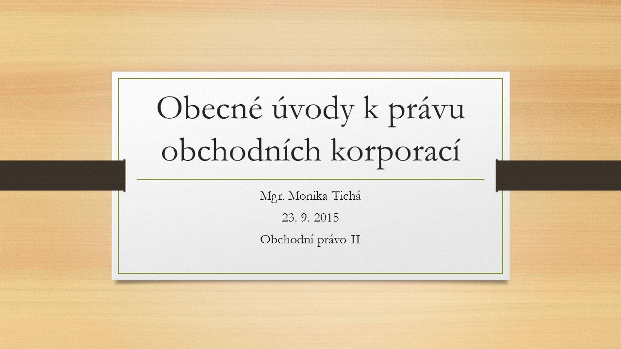 Obecné úvody k právu obchodních korporací Mgr. Monika Tichá 23. 9. 2015 Obchodní právo II