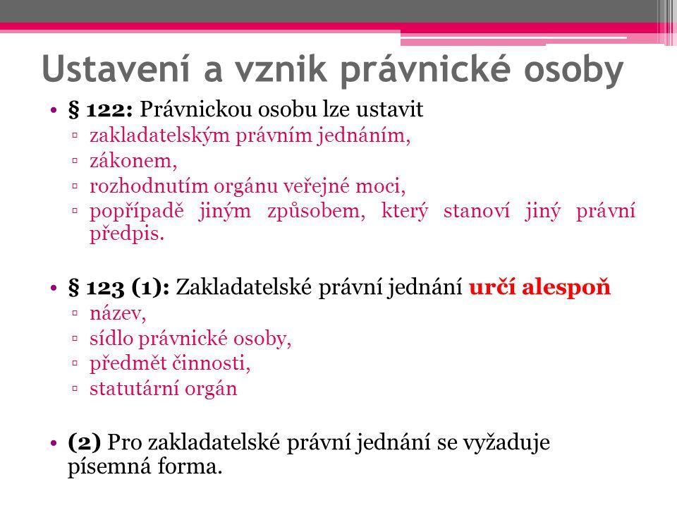Ustavení a vznik právnické osoby § 122: Právnickou osobu lze ustavit ▫zakladatelským právním jednáním, ▫zákonem, ▫rozhodnutím orgánu veřejné moci, ▫popřípadě jiným způsobem, který stanoví jiný právní předpis.