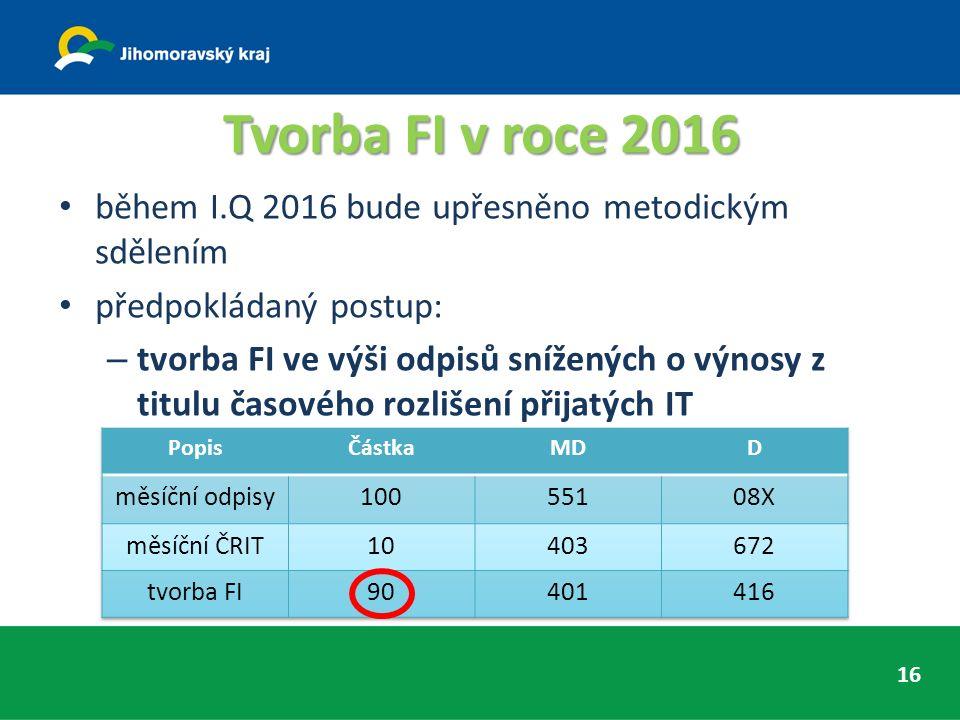 Tvorba FI v roce 2016 během I.Q 2016 bude upřesněno metodickým sdělením předpokládaný postup: – tvorba FI ve výši odpisů snížených o výnosy z titulu časového rozlišení přijatých IT 16