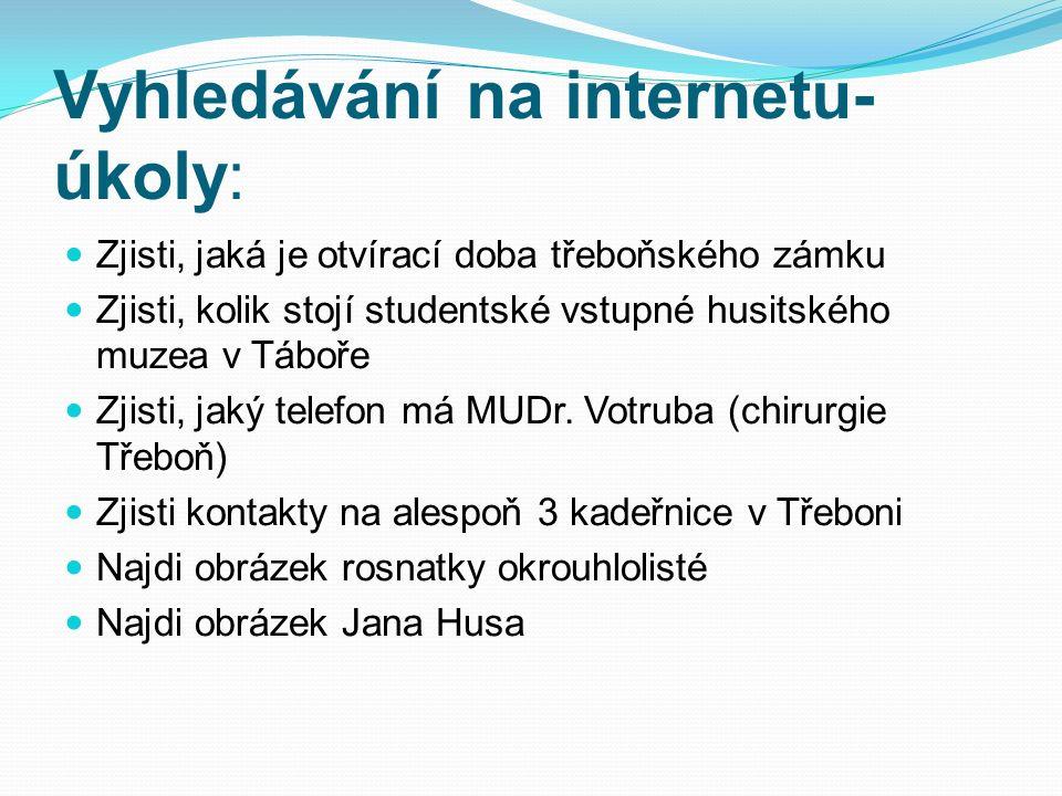 Vyhledávání na internetu- úkoly: Zjisti, jaká je otvírací doba třeboňského zámku Zjisti, kolik stojí studentské vstupné husitského muzea v Táboře Zjis