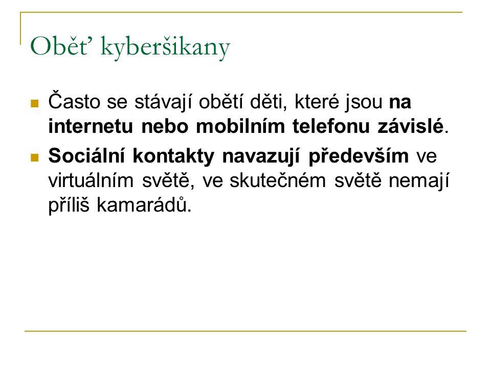 Oběť kyberšikany Často se stávají obětí děti, které jsou na internetu nebo mobilním telefonu závislé. Sociální kontakty navazují především ve virtuáln