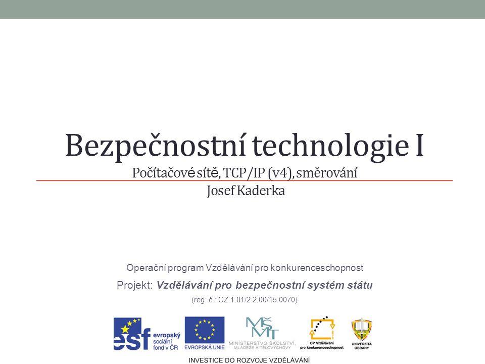 Bezpečnostní technologie I Počítačov é sít ě, TCP/IP (v4), směrování Josef Kaderka Operační program Vzdělávání pro konkurenceschopnost Projekt: Vzdělávání pro bezpečnostní systém státu (reg.