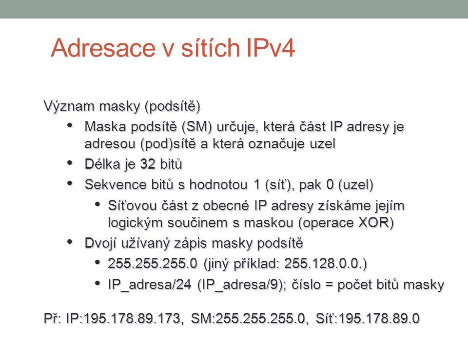Význam masky (podsítě) Maska podsítě (SM) určuje, která část IP adresy je adresou (pod)sítě a která označuje uzel Maska podsítě (SM) určuje, která část IP adresy je adresou (pod)sítě a která označuje uzel Délka je 32 bitů Délka je 32 bitů Sekvence bitů s hodnotou 1 (síť), pak 0 (uzel) Sekvence bitů s hodnotou 1 (síť), pak 0 (uzel) Síťovou část z obecné IP adresy získáme jejím logickým součinem s maskou (operace XOR) Síťovou část z obecné IP adresy získáme jejím logickým součinem s maskou (operace XOR) Dvojí užívaný zápis masky podsítě Dvojí užívaný zápis masky podsítě 255.255.255.0 (jiný příklad: 255.128.0.0.) 255.255.255.0 (jiný příklad: 255.128.0.0.) IP_adresa/24 (IP_adresa/9); číslo = počet bitů masky IP_adresa/24 (IP_adresa/9); číslo = počet bitů masky Př: IP:195.178.89.173, SM:255.255.255.0, Síť:195.178.89.0 Adresace v sítích IPv4