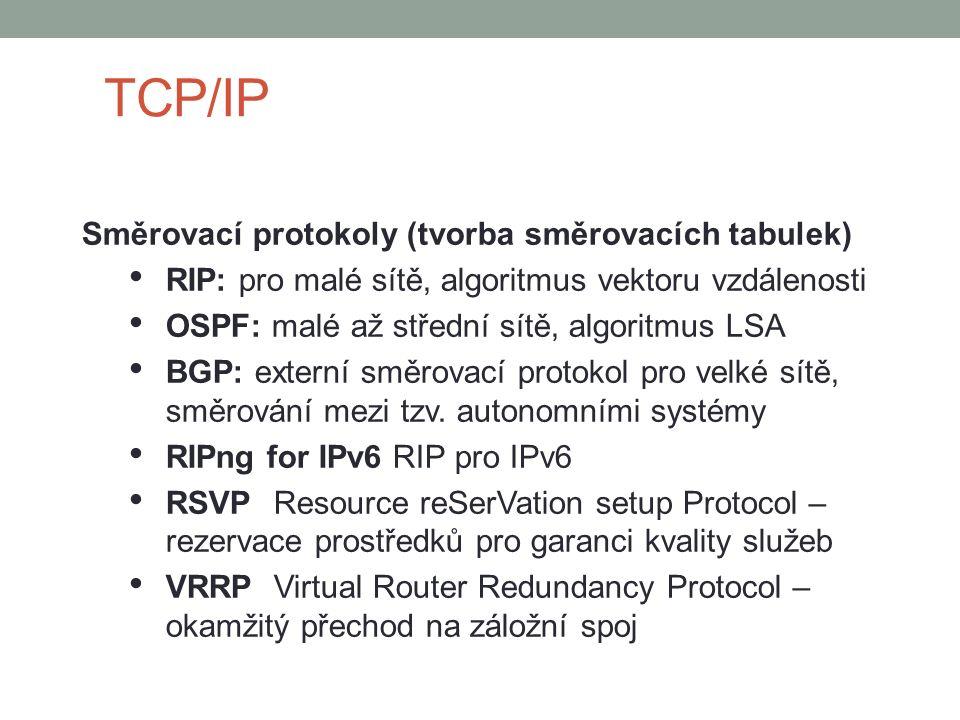 TCP/IP Směrovací protokoly (tvorba směrovacích tabulek) RIP: pro malé sítě, algoritmus vektoru vzdálenosti OSPF: malé až střední sítě, algoritmus LSA BGP: externí směrovací protokol pro velké sítě, směrování mezi tzv.