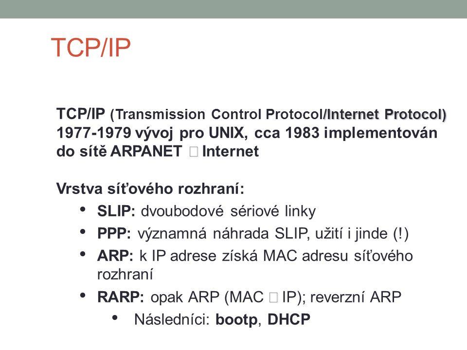 TCP/IP /Internet Protocol) TCP/IP (Transmission Control Protocol/Internet Protocol)  1977-1979 vývoj pro UNIX, cca 1983 implementován do sítě ARPANET  Internet Vrstva síťového rozhraní: SLIP: dvoubodové sériové linky PPP: významná náhrada SLIP, užití i jinde (!) ARP: k IP adrese získá MAC adresu síťového rozhraní  RARP: opak ARP (MAC  IP); reverzní ARP Následníci: bootp, DHCP