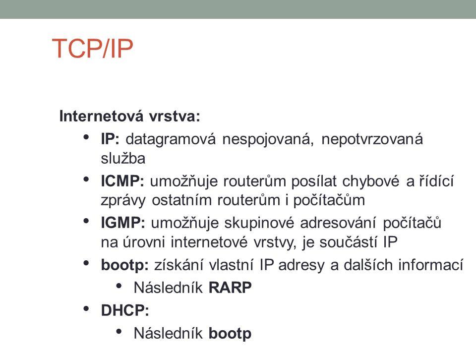 TCP/IP Internetová vrstva: IP: datagramová nespojovaná, nepotvrzovaná služba ICMP: umožňuje routerům posílat chybové a řídící zprávy ostatním routerům i počítačům IGMP: umožňuje skupinové adresování počítačů na úrovni internetové vrstvy, je součástí IP bootp: získání vlastní IP adresy a dalších informací Následník RARP DHCP: Následník bootp