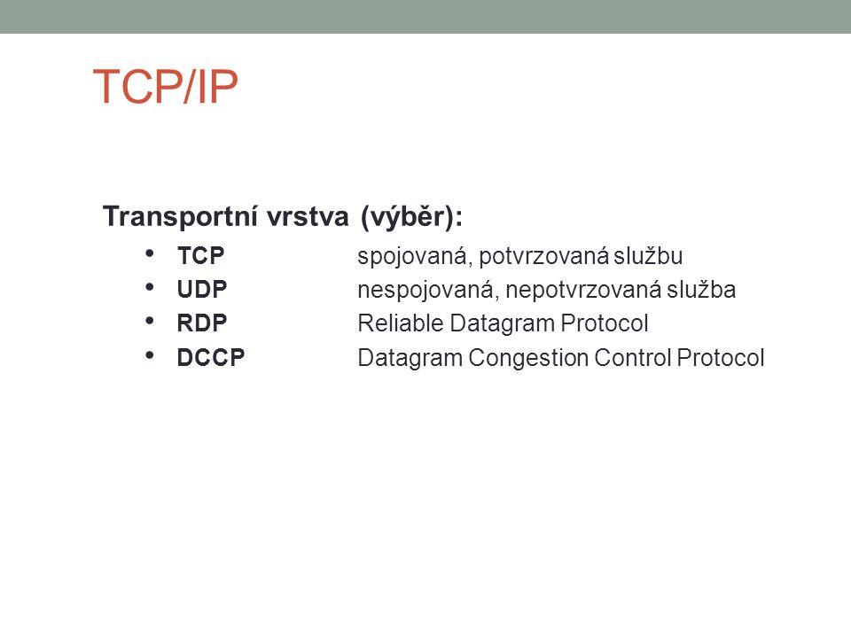 TCP/IP Transportní vrstva (výběr): TCPspojovaná, potvrzovaná službu UDPnespojovaná, nepotvrzovaná služba RDPReliable Datagram Protocol DCCPDatagram Co