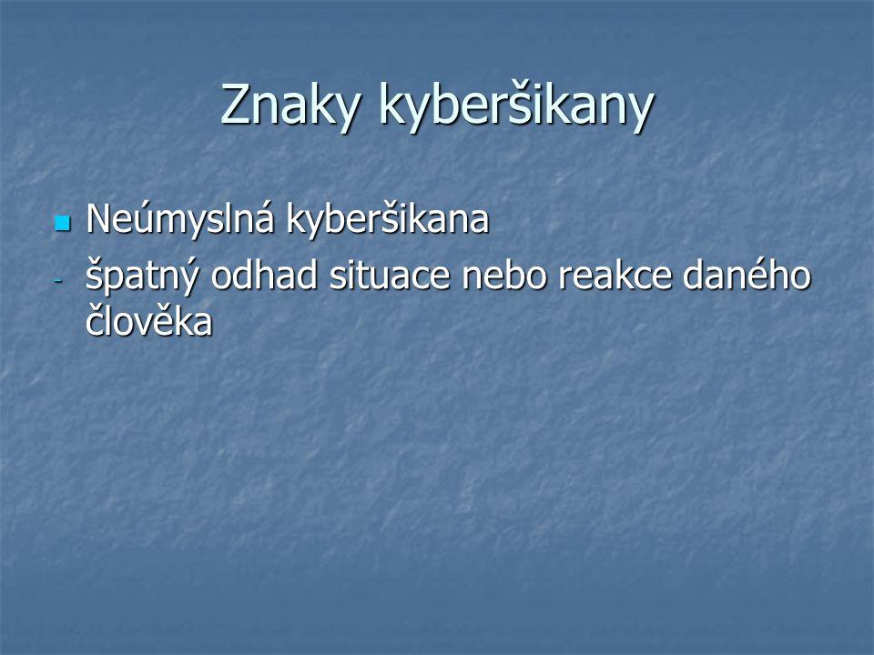 Znaky kyberšikany Neúmyslná kyberšikana Neúmyslná kyberšikana - špatný odhad situace nebo reakce daného člověka