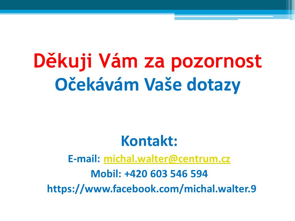 Děkuji Vám za pozornost Očekávám Vaše dotazy Kontakt: E-mail: michal.walter@centrum.czmichal.walter@centrum.cz Mobil: +420 603 546 594 https://www.facebook.com/michal.walter.9