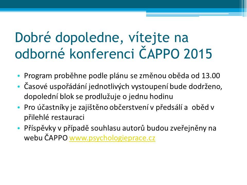 Dobré dopoledne, vítejte na odborné konferenci ČAPPO 2015 Program proběhne podle plánu se změnou oběda od 13.00 Časové uspořádání jednotlivých vystoupení bude dodrženo, dopolední blok se prodlužuje o jednu hodinu Pro účastníky je zajištěno občerstvení v předsálí a oběd v přilehlé restauraci Příspěvky v případě souhlasu autorů budou zveřejněny na webu ČAPPO www.psychologieprace.czwww.psychologieprace.cz