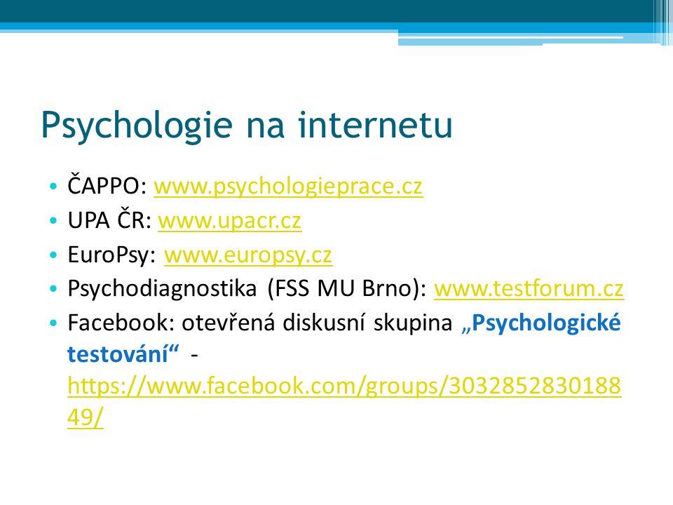 """Psychologie na internetu ČAPPO: www.psychologieprace.czwww.psychologieprace.cz UPA ČR: www.upacr.czwww.upacr.cz EuroPsy: www.europsy.czwww.europsy.cz Psychodiagnostika (FSS MU Brno): www.testforum.czwww.testforum.cz Facebook: otevřená diskusní skupina """"Psychologické testování - https://www.facebook.com/groups/3032852830188 49/ https://www.facebook.com/groups/3032852830188 49/"""