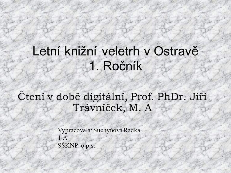 Letní knižní veletrh v Ostravě 1. Ročník Čtení v době digitální, Prof. PhDr. Jiří Trávníček, M. A Vypracovala: Suchyňová Radka 1.A SŠKNP o.p.s.