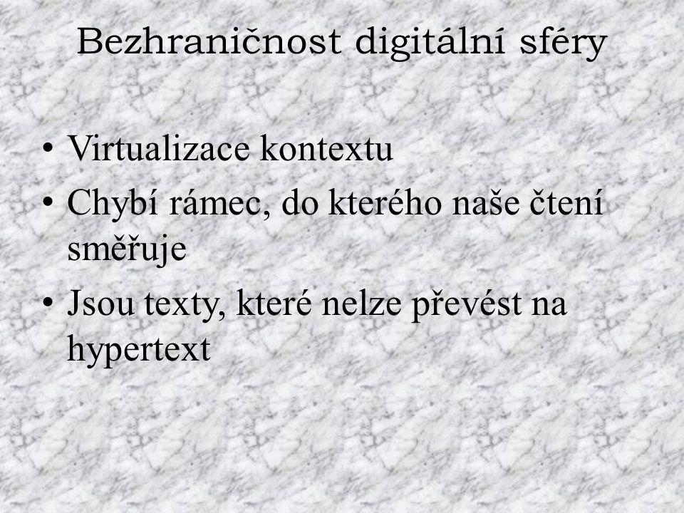 Bezhraničnost digitální sféry Virtualizace kontextu Chybí rámec, do kterého naše čtení směřuje Jsou texty, které nelze převést na hypertext
