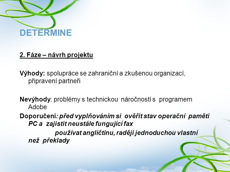 DETERMINE 2. Fáze – návrh projektu Výhody: spolupráce se zahraniční a zkušenou organizací, připravení partneři Nevýhody: problémy s technickou náročno