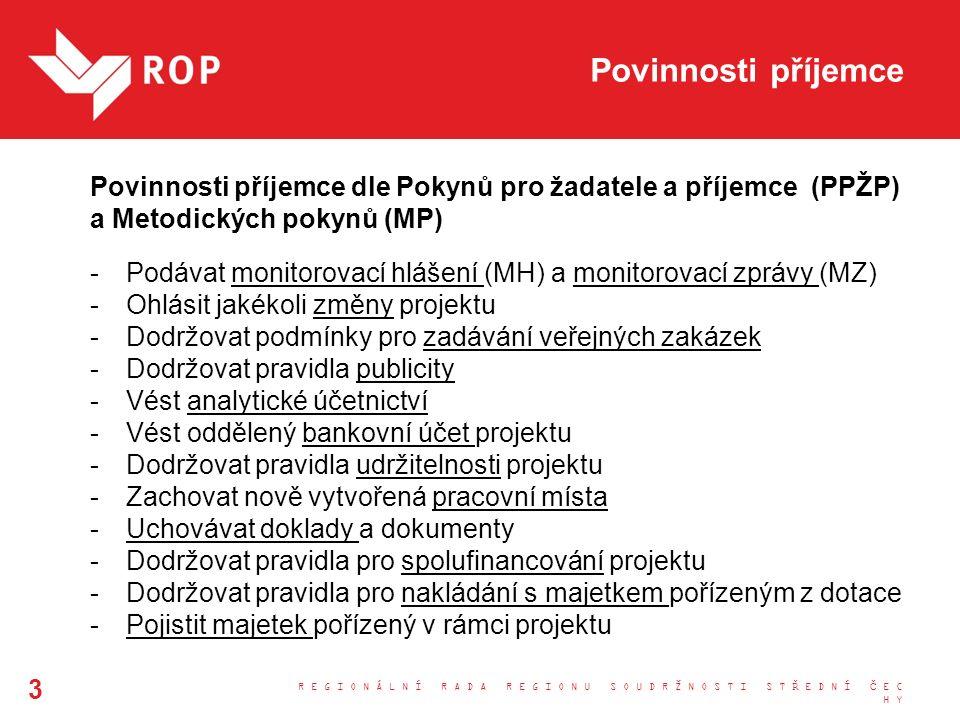Povinnosti příjemce Povinnosti příjemce dle Pokynů pro žadatele a příjemce (PPŽP) a Metodických pokynů (MP) -Podávat monitorovací hlášení (MH) a monitorovací zprávy (MZ) -Ohlásit jakékoli změny projektu -Dodržovat podmínky pro zadávání veřejných zakázek -Dodržovat pravidla publicity -Vést analytické účetnictví -Vést oddělený bankovní účet projektu -Dodržovat pravidla udržitelnosti projektu -Zachovat nově vytvořená pracovní místa -Uchovávat doklady a dokumenty -Dodržovat pravidla pro spolufinancování projektu -Dodržovat pravidla pro nakládání s majetkem pořízeným z dotace -Pojistit majetek pořízený v rámci projektu R E G I O N Á L N Í R A D A R E G I O N U S O U D R Ž N O S T I S T Ř E D N Í Č E C H Y 3